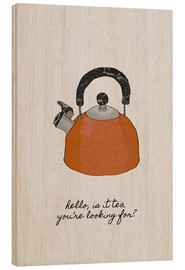Holzbild  Hello, is it tea you're looking for? - Orara Studio